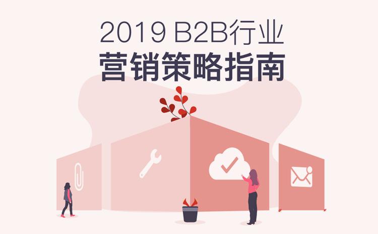 2019 B2B行业营销策略指南